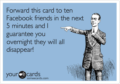 Forward this card to ten Facebook friends in the next  5 minutes and I guarantee you overnight they will all disappear!