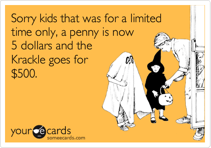 Sorry kids that was for a limited time only, a penny is now 5 dollars and the Krackle goes for %24500.