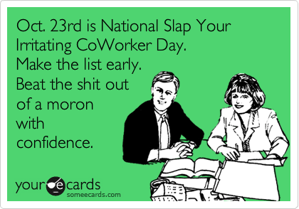 Oct. 23rd is National Slap Your Irritating CoWorker Day.