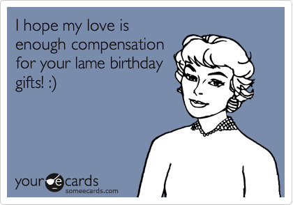 I hope my love is enough compensation for your lame birthday gifts! :%29