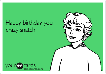 Happy birthday you crazy snatch birthday ecard bookmarktalkfo Choice Image