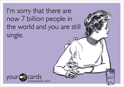 someecards.com - I'm sorry that there are now 7 billion people in the world and you are still single.