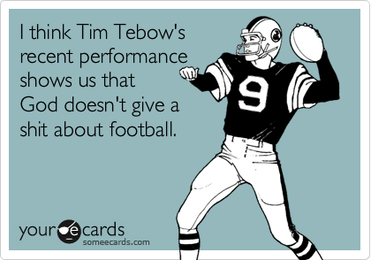 I think Tim Tebow's recent performance shows us that God doesn't give a shit about football.