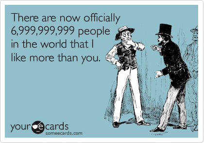 There are now officially  6,999,999,999 people in the world that I like more than you.