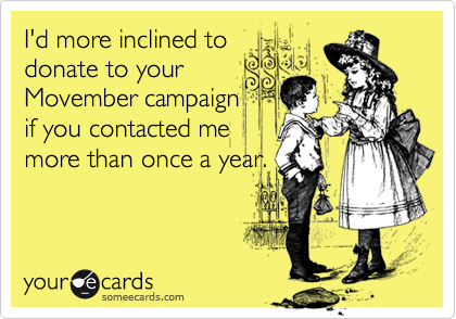 I'd more inclined to donate to your Movember campaign if you contacted me more than once a year.