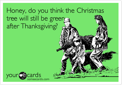Honey, do you think the Christmas tree will still be green after Thanksgiving?