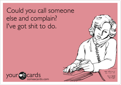 Could you call someone  else and complain? I've got shit to do.
