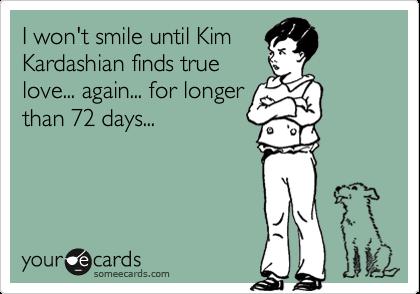 I won't smile until Kim Kardashian finds true love... again... for longer than 72 days...