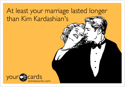 At least your marriage lasted longer than Kim Kardashian's
