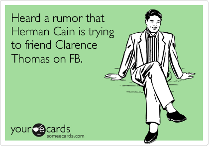 Heard a rumor that Herman Cain is trying to friend Clarence Thomas on FB.