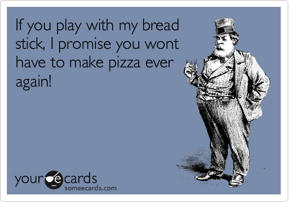 If you play with my bread stick, I promise you wont have to make pizza ever again!