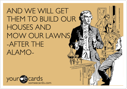 AND WE WILL GET THEM TO BUILD OUR HOUSES AND MOW OUR LAWNS -AFTER THE ALAMO-