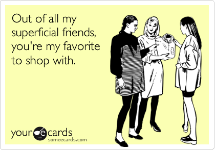 Out of all my superficial friends, you're my favorite to shop with.