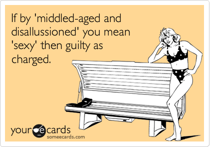If by 'middled-aged and disallussioned' you mean 'sexy' then guilty as charged.