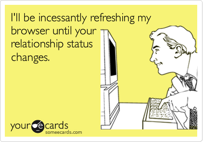 I'll be incessantly refreshing my browser until your relationship status changes.
