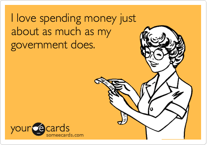 I love spending money just about as much as my government does.