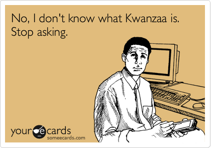 No, I don't know what Kwanzaa is.  Stop asking.