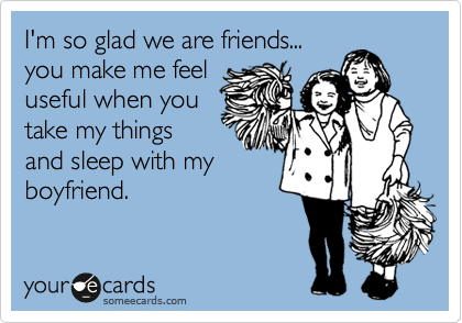 I'm so glad we are friends... you make me feel useful when you take my things and sleep with my boyfriend.