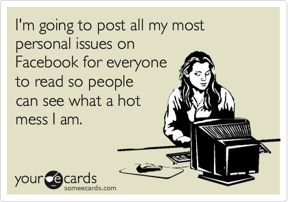 I'm going to post all my most personal issues on Facebook for everyone to read so people can see what a hot mess I am.