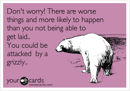Don't worry! There are worse things and more likely to happen than you not being able to get laid..  You could be attacked  by a grizzly..