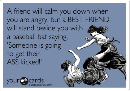 A friend will calm you down when you are angry, but a BEST FRIEND will stand beside you with a baseball bat saying, 'Someone is going to get their  ASS kicked!'