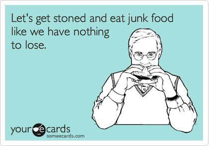 Let's get stoned and eat junk food like we have nothing to lose.