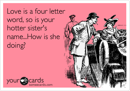 Love is a four letter word, so is your hotter sister's name...How is she doing?