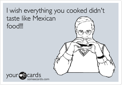 I wish everything you cooked didn't taste like Mexican food!!!