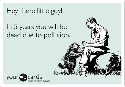 Hey there little guy!  In 5 years you will be  dead due to pollution.
