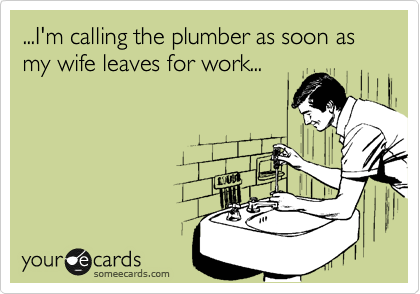 ...I'm calling the plumber as soon as my wife leaves for work...