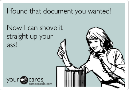I found that document you wanted!  Now I can shove it straight up your ass!
