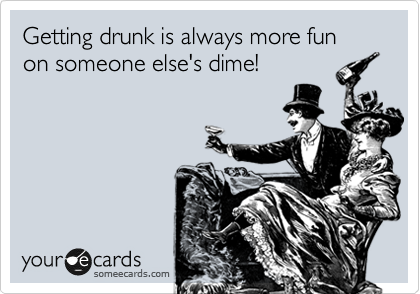 Getting drunk is always more fun on someone else's dime!