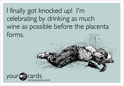 I finally got knocked up!  I'm celebrating by drinking as much wine as possible before the placenta forms.