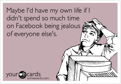 Maybe I'd have my own life if I didn't spend so much time on Facebook being jealous of everyone else's.