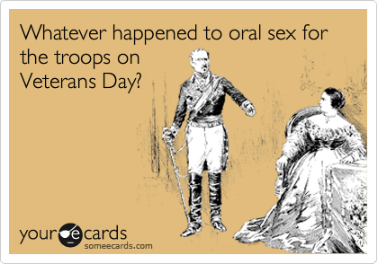 Whatever happened to oral sex for the troops on Veterans Day?