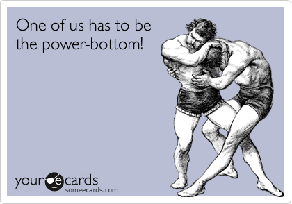 One of us has to be the power-bottom!