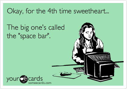"Okay, for the 4th time sweetheart...  The big one's called  the ""space bar""."