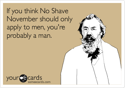 If you think No Shave November should only apply to men, you're probably a man.