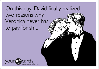 On this day, David finally realized two reasons why Veronica never has to pay for shit.