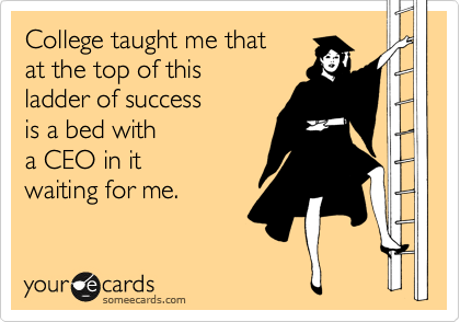 College taught me that  at the top of this ladder of success is a bed with a CEO in it  waiting for me.