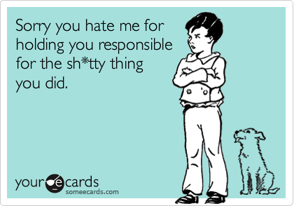 Sorry you hate me for holding you responsible for the sh*tty thing you did.