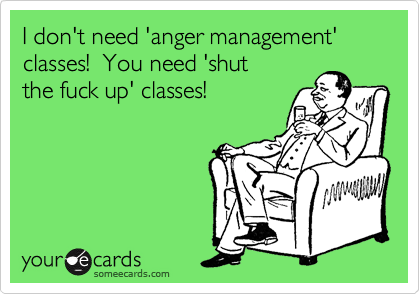 I don't need 'anger management' classes!  You need 'shut the fuck up' classes!