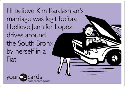 I'll believe Kim Kardashian's marriage was legit before I believe Jennifer Lopez drives around the South Bronx by herself in a  Fiat