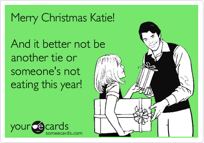 Merry Christmas Katie!  And it better not be another tie or someone's not eating this year!