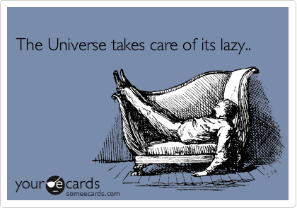 The Universe takes care of its lazy..