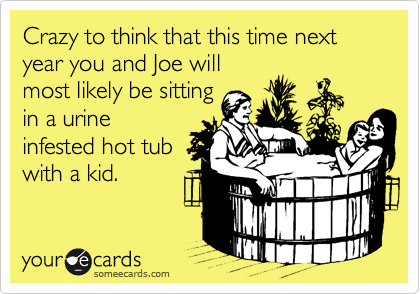 Crazy to think that this time next year you and Joe will most likely be sitting in a urine infested hot tub with a kid.
