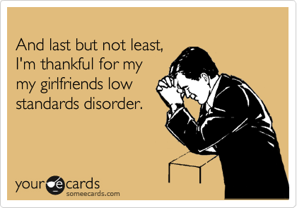 And last but not least, I'm thankful for my my girlfriends low standards disorder.