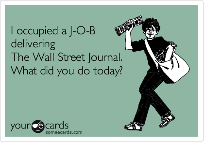 I occupied a J-O-B delivering  The Wall Street Journal. What did you do today?