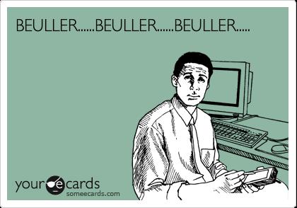 BEULLER......BEULLER......BEULLER.....