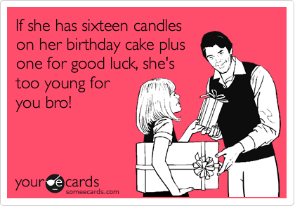 If she has sixteen candles on her birthday cake plus one for good luck, she's  too young for you bro!